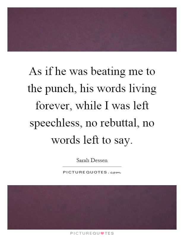 As if he was beating me to the punch, his words living forever, while I was left speechless, no rebuttal, no words left to say Picture Quote #1