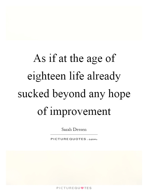 As if at the age of eighteen life already sucked beyond any hope of improvement Picture Quote #1