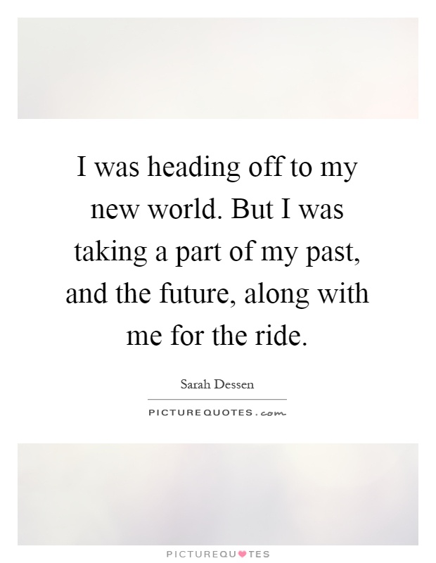 I was heading off to my new world. But I was taking a part of my past, and the future, along with me for the ride Picture Quote #1