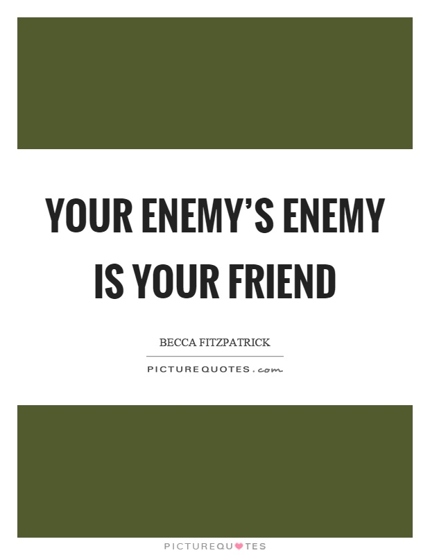 Your enemy's enemy is your friend Picture Quote #1