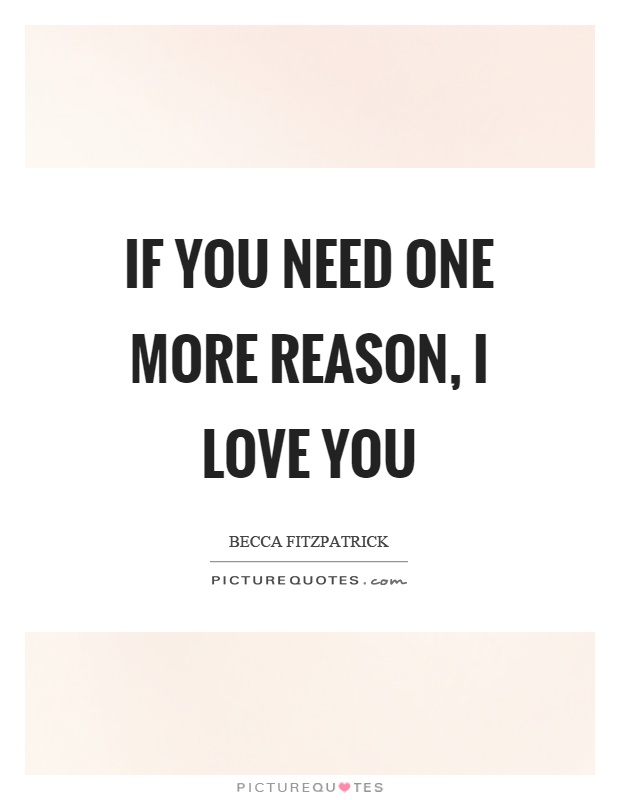 If you need one more reason, I love you Picture Quote #1