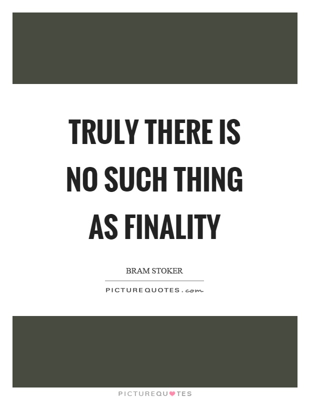 Truly there is no such thing as finality Picture Quote #1