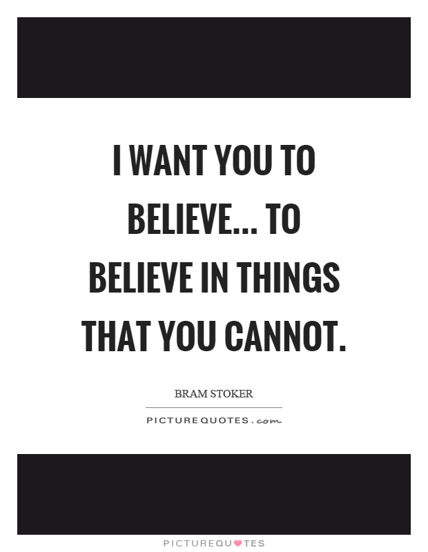 I want you to believe... to believe in things that you cannot Picture Quote #1