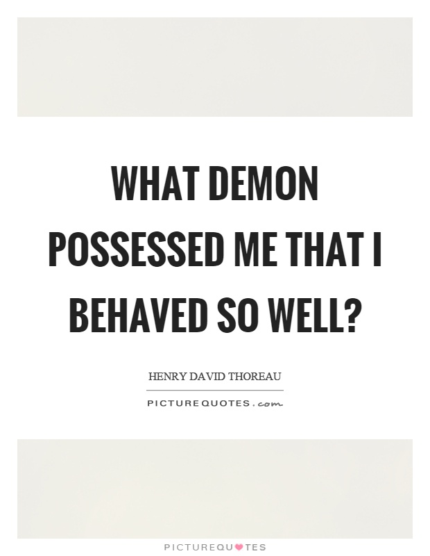 What demon possessed me that I behaved so well? Picture Quote #1