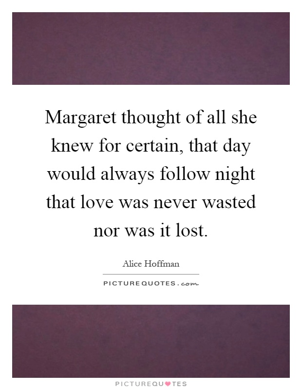 Margaret thought of all she knew for certain, that day would always follow night that love was never wasted nor was it lost Picture Quote #1