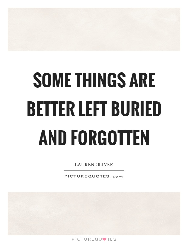 Some things are better left buried and forgotten Picture Quote #1