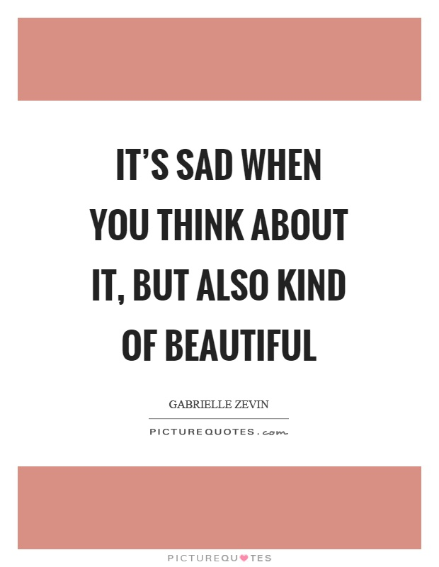 It's sad when you think about it, but also kind of beautiful Picture Quote #1