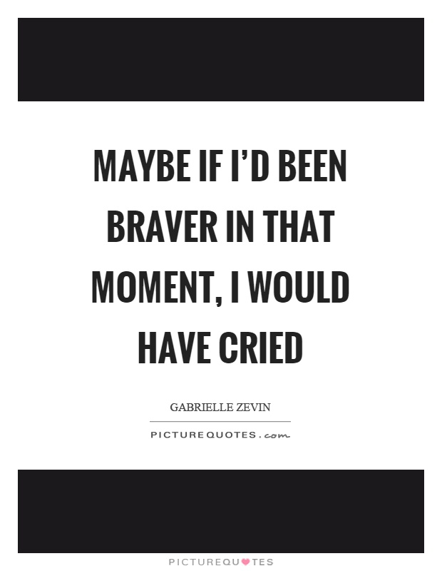 Maybe if I'd been braver in that moment, I would have cried Picture Quote #1