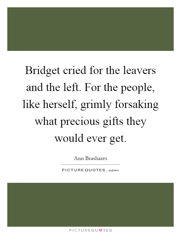 Bridget cried for the leavers and the left. For the people, like herself, grimly forsaking what precious gifts they would ever get Picture Quote #1
