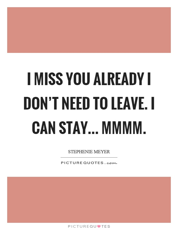 I miss you already I don't need to leave. I can stay... Mmmm Picture Quote #1