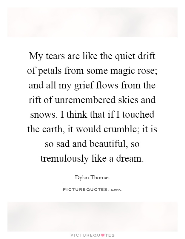 My tears are like the quiet drift of petals from some magic rose; and all my grief flows from the rift of unremembered skies and snows. I think that if I touched the earth, it would crumble; it is so sad and beautiful, so tremulously like a dream Picture Quote #1