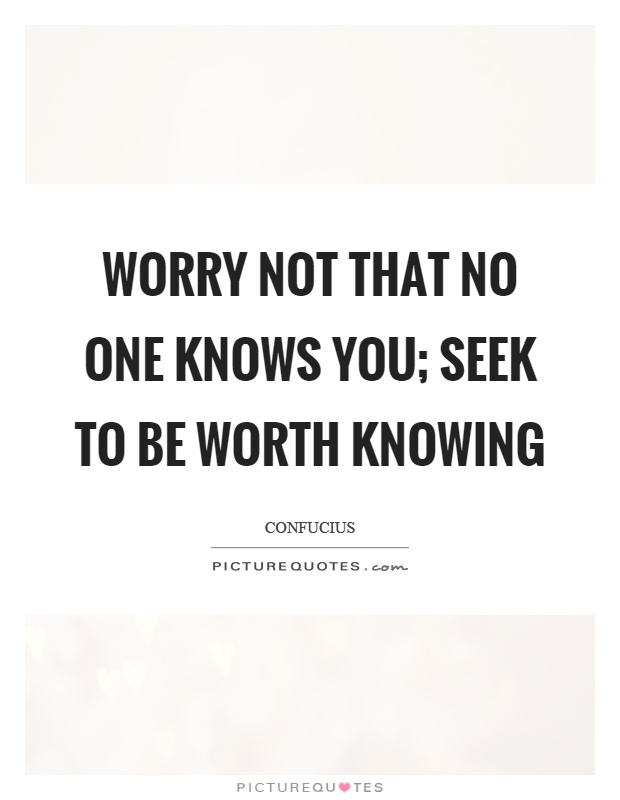 Worry not that no one knows you; seek to be worth knowing Picture Quote #1