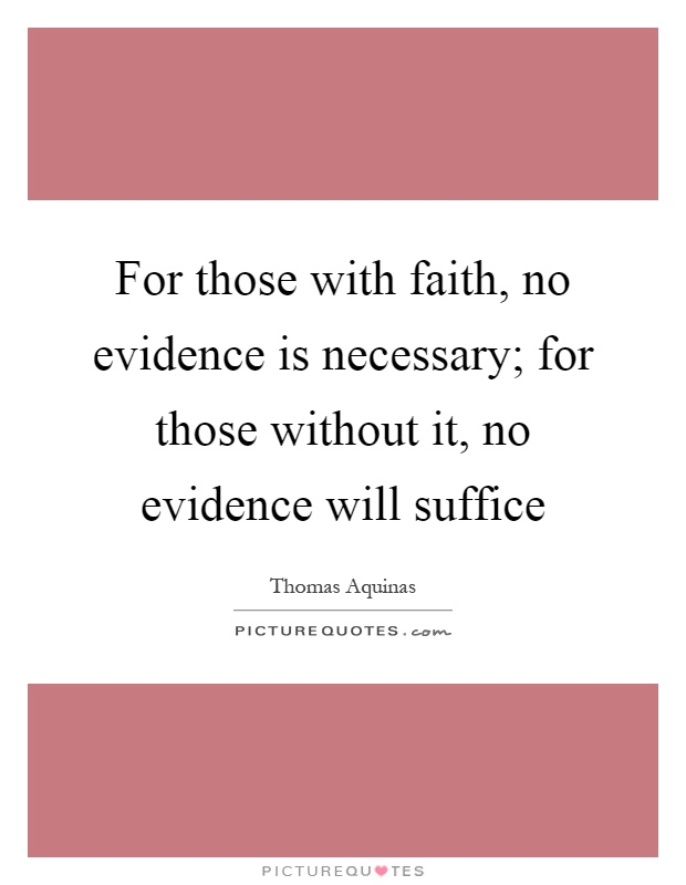 For those with faith, no evidence is necessary; for those without it, no evidence will suffice Picture Quote #1