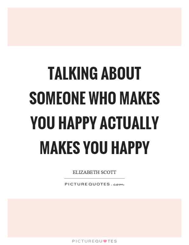 Talking about someone who makes you happy actually makes you happy Picture Quote #1
