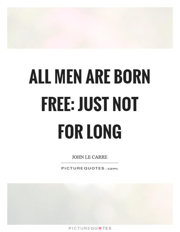 All men are born free: just not for long Picture Quote #1