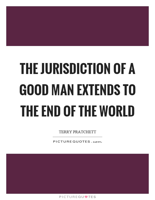 The jurisdiction of a good man extends to the end of the world Picture Quote #1