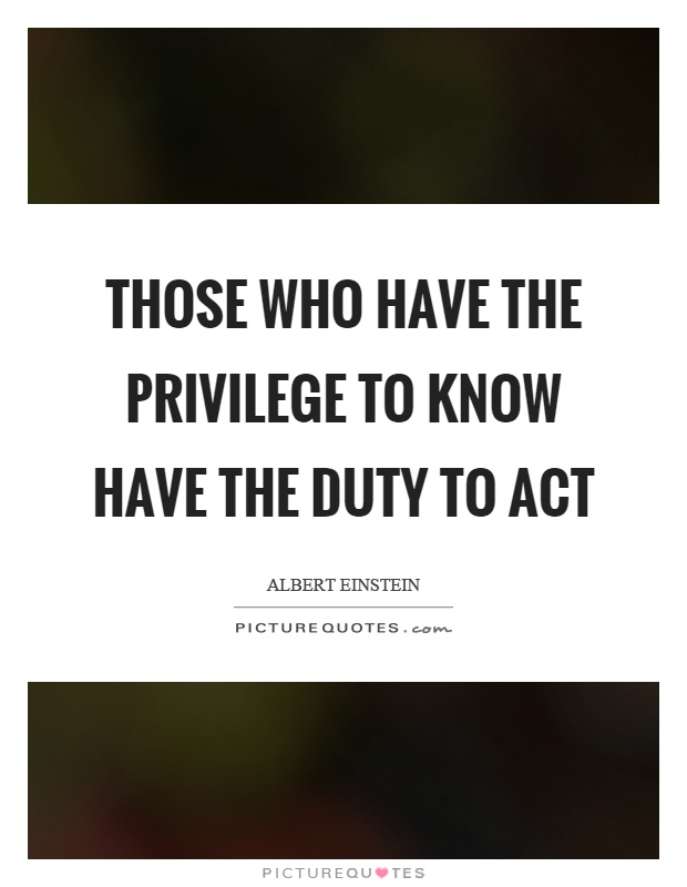 Those who have the privilege to know have the duty to act Picture Quote #1