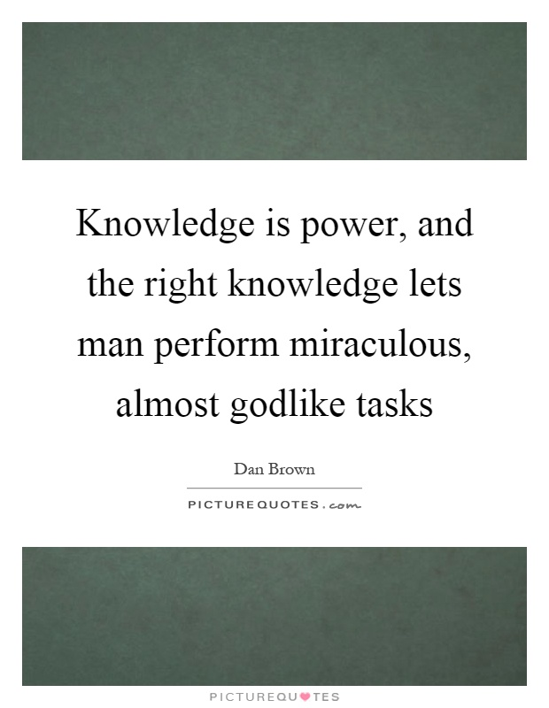 Knowledge is power, and the right knowledge lets man perform miraculous, almost godlike tasks Picture Quote #1