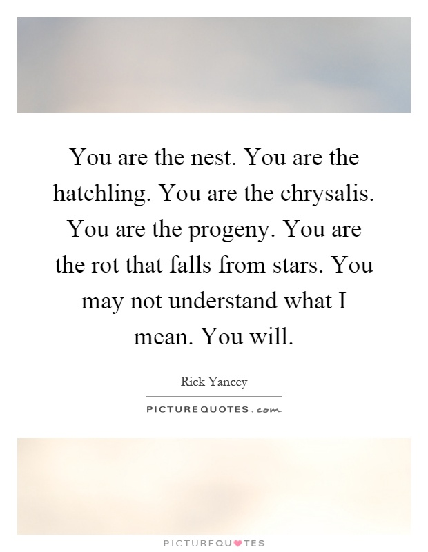 You are the nest. You are the hatchling. You are the chrysalis. You are the progeny. You are the rot that falls from stars. You may not understand what I mean. You will Picture Quote #1