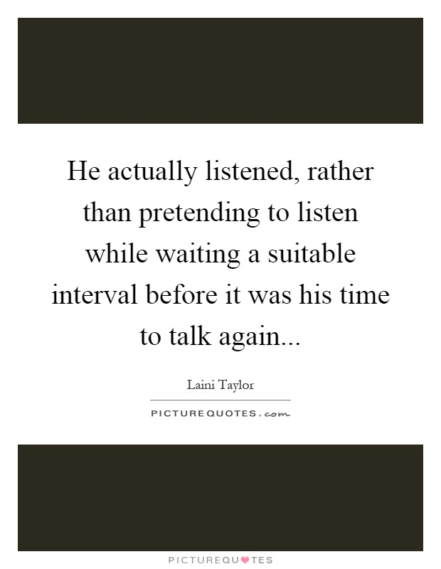 He actually listened, rather than pretending to listen while waiting a suitable interval before it was his time to talk again Picture Quote #1
