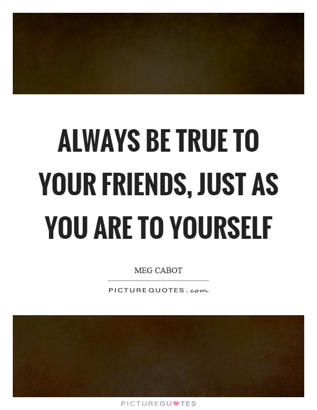 Always be true to your friends, just as you are to yourself Picture Quote #1