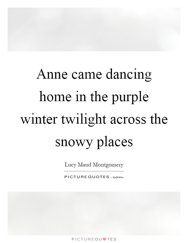 Anne came dancing home in the purple winter twilight across the snowy places Picture Quote #1