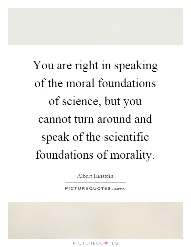 You are right in speaking of the moral foundations of science, but you cannot turn around and speak of the scientific foundations of morality Picture Quote #1
