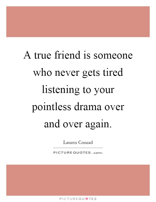 A true friend is someone who never gets tired listening to your pointless drama over and over again Picture Quote #1
