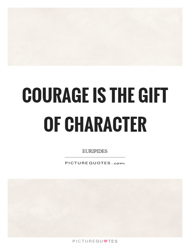 Courage is the gift of character Picture Quote #1
