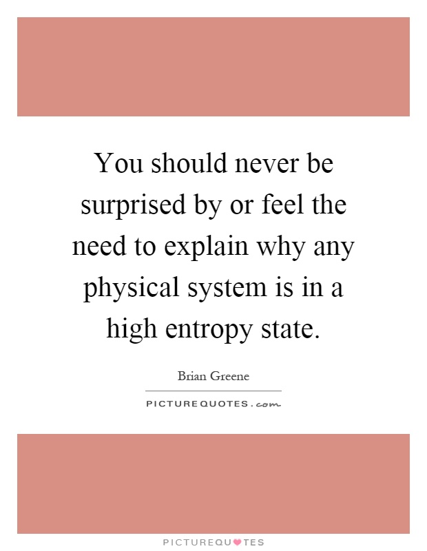 You should never be surprised by or feel the need to explain why any physical system is in a high entropy state Picture Quote #1