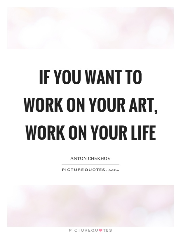 If you want to work on your art, work on your life Picture Quote #1