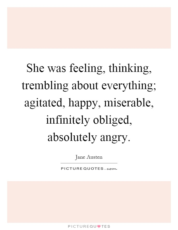 She was feeling, thinking, trembling about everything; agitated, happy, miserable, infinitely obliged, absolutely angry Picture Quote #1