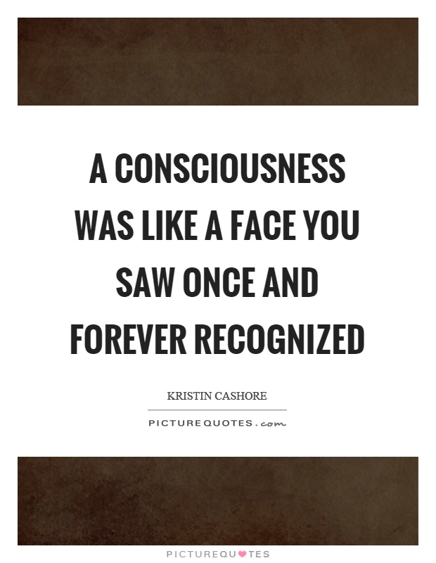 A consciousness was like a face you saw once and forever recognized Picture Quote #1
