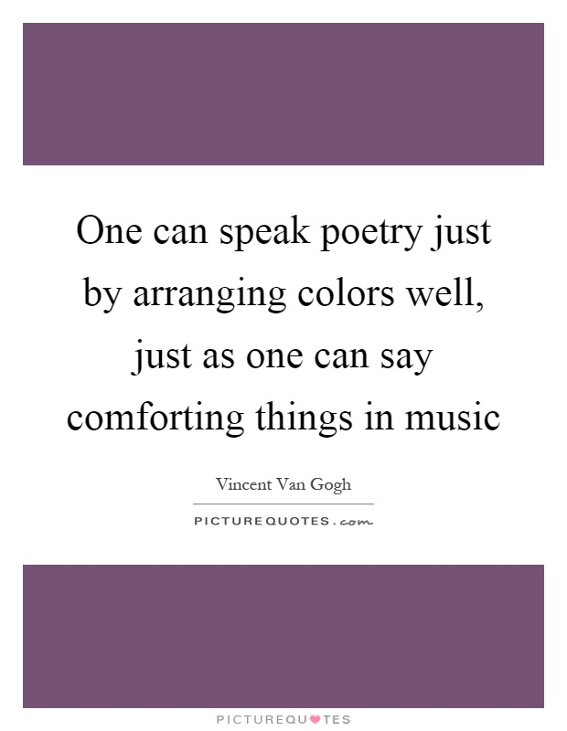 One can speak poetry just by arranging colors well, just as one can say comforting things in music Picture Quote #1