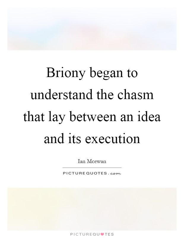 Briony began to understand the chasm that lay between an idea and its execution Picture Quote #1