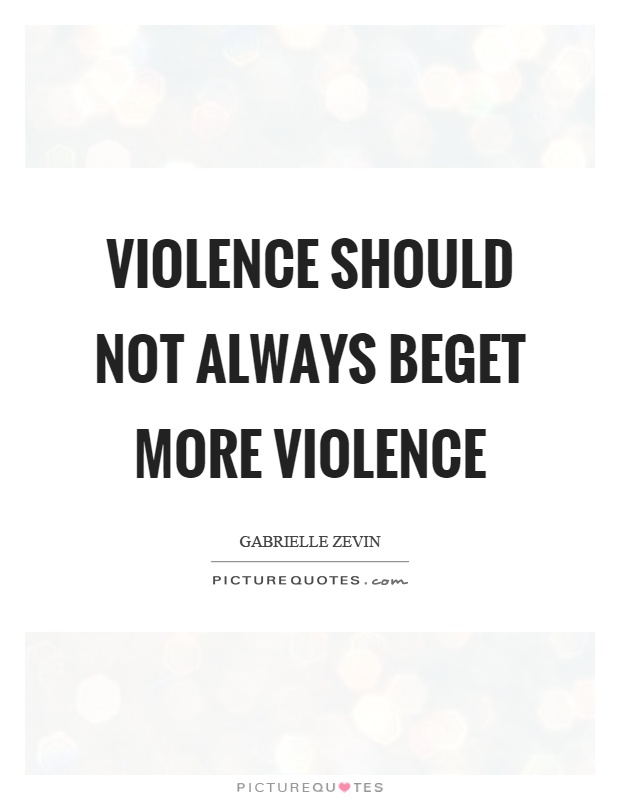 Violence should not always beget more violence Picture Quote #1