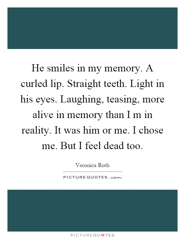 He smiles in my memory. A curled lip. Straight teeth. Light in his eyes. Laughing, teasing, more alive in memory than I m in reality. It was him or me. I chose me. But I feel dead too Picture Quote #1