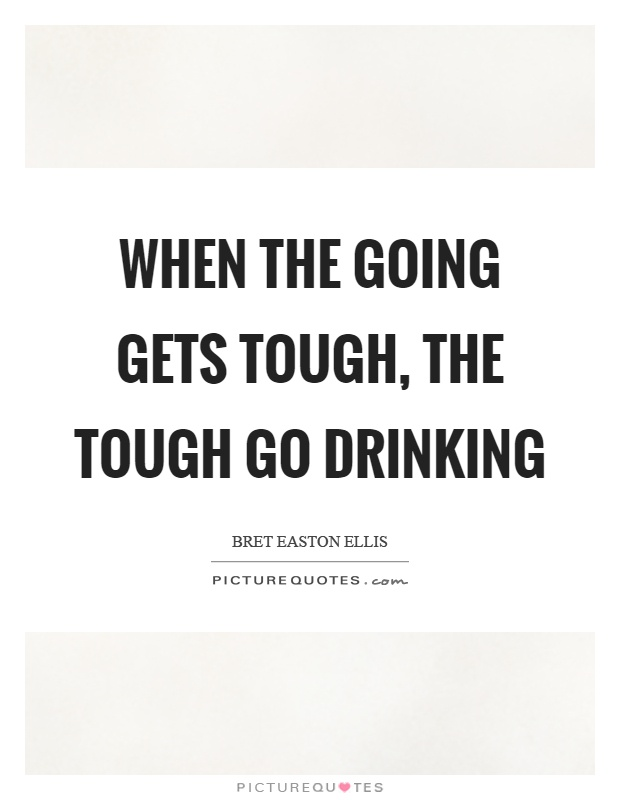 When the going gets tough, the tough go drinking Picture Quote #1