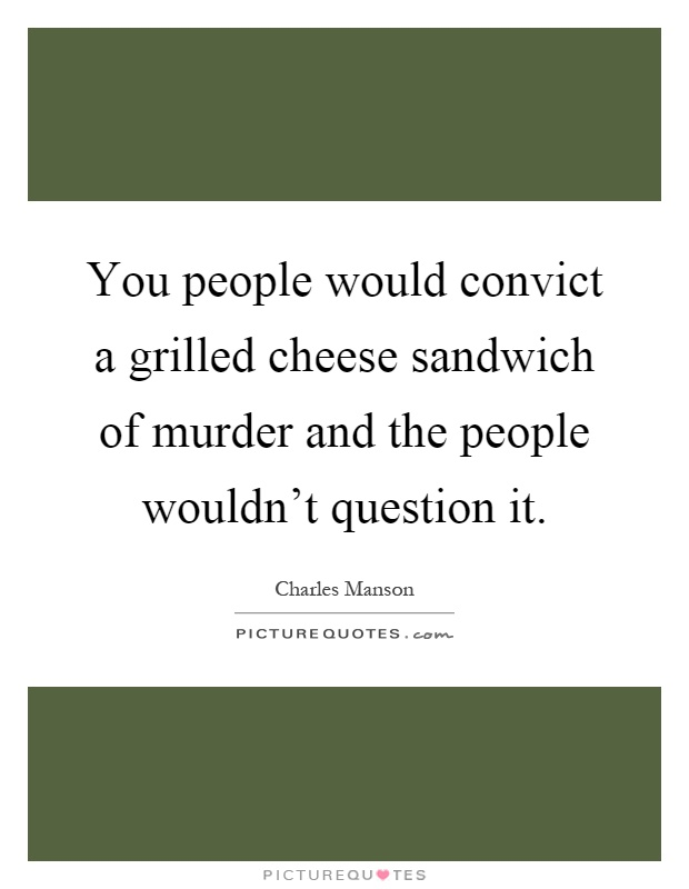 You people would convict a grilled cheese sandwich of murder and the people wouldn't question it Picture Quote #1