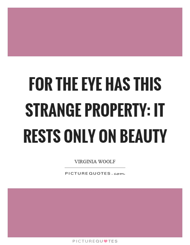 For the eye has this strange property: it rests only on beauty Picture Quote #1