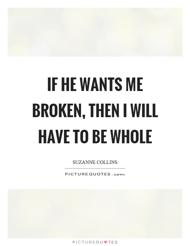 If he wants me broken, then I will have to be whole Picture Quote #1