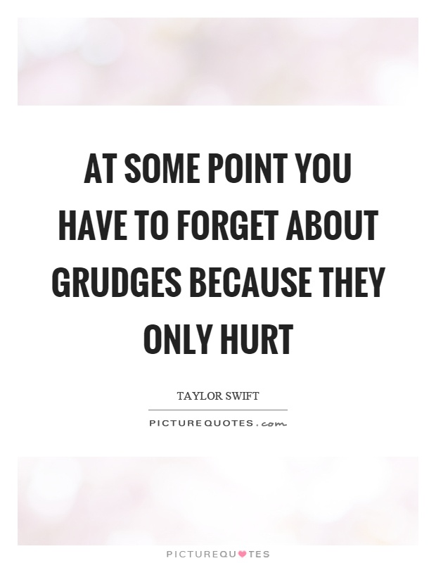 At some point you have to forget about grudges because they only hurt Picture Quote #1