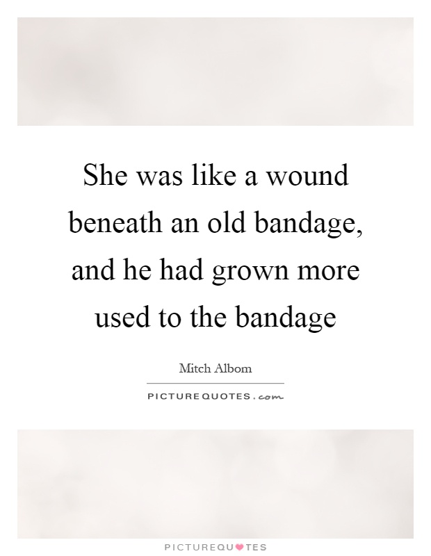 She was like a wound beneath an old bandage, and he had grown more used to the bandage Picture Quote #1