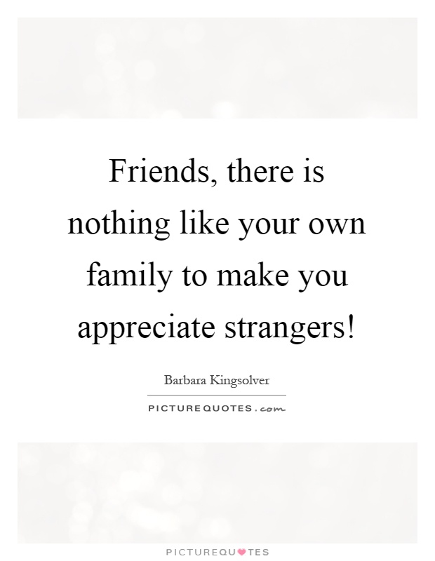 Friends, there is nothing like your own family to make you ...