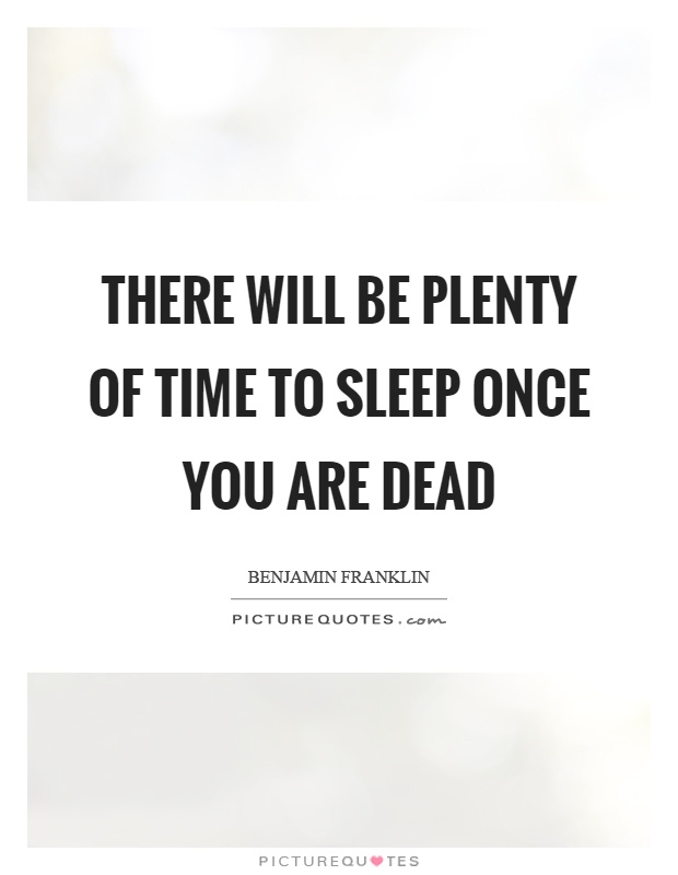 There will be plenty of time to sleep once you are dead Picture Quote #1