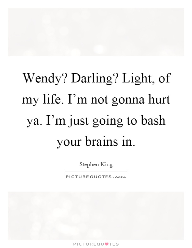 Wendy? Darling? Light, of my life. I'm not gonna hurt ya. I'm just going to bash your brains in Picture Quote #1