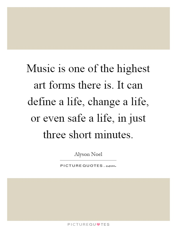 Music is one of the highest art forms there is. It can define a life, change a life, or even safe a life, in just three short minutes Picture Quote #1
