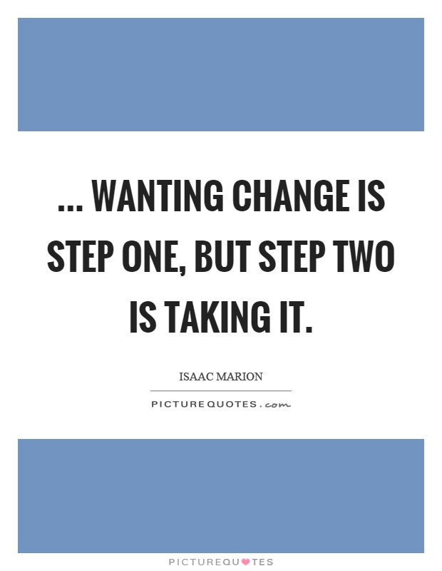... wanting change is step one, but step two is taking it Picture Quote #1