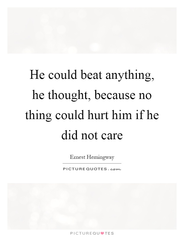 He could beat anything, he thought, because no thing could hurt him if he did not care Picture Quote #1