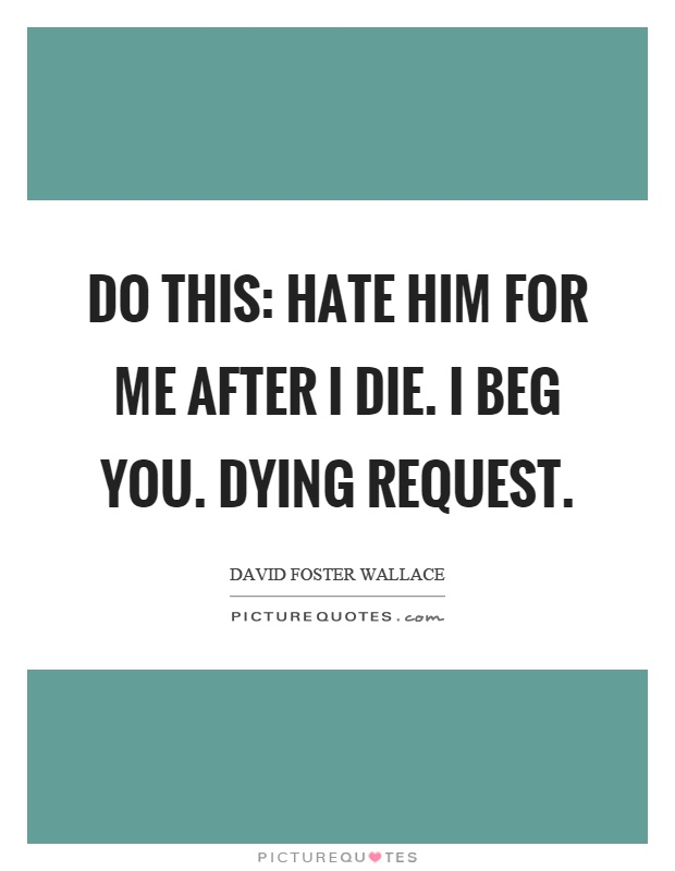 Do this: hate him for me after I die. I beg you. Dying request Picture Quote #1